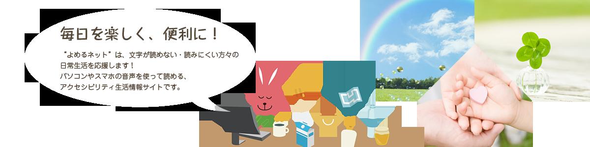 """毎日を楽しく、便利に! """"よめるネット""""は、文字が読めない・読みにくい方々の日常生活を応援します! パソコンやスマホの音声を使って読める、アクセシビリティ生活情報サイトです。"""